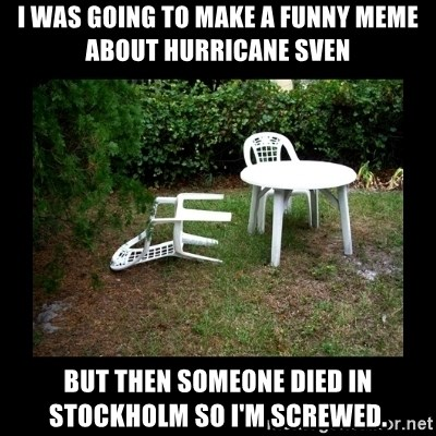 Lawn Chair Blown Over - i was going to make a funny meme about hurricane sven but then someone died in stockholm so i'm screwed.