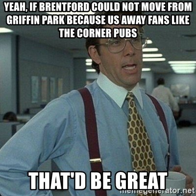 Yeah that'd be great... - Yeah, if brentford could not move from griffin park because us away fans like the corner pubs That'd be great