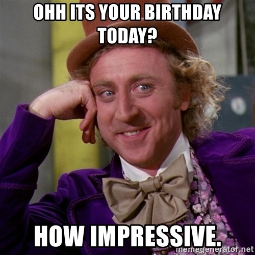 Willy Wonka - ohh its your birthday today? how impressive.