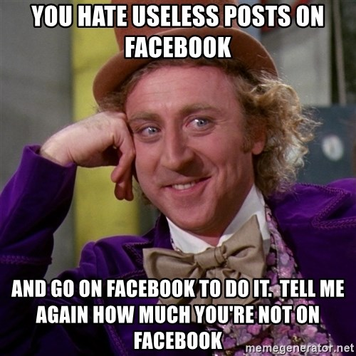 Willy Wonka - you hate useless posts on facebook and go on facebook to do it.  tell me again how much you're not on facebook