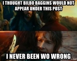 Never Have I Been So Wrong - I THOUGHT BILBO BAGGINS WOULD NOT APPEAR UNDER THIS POST I NEVER BEEN WO WRONG
