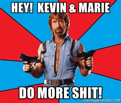 Chuck Norris  - hey!  kevin & Marie do more shit!