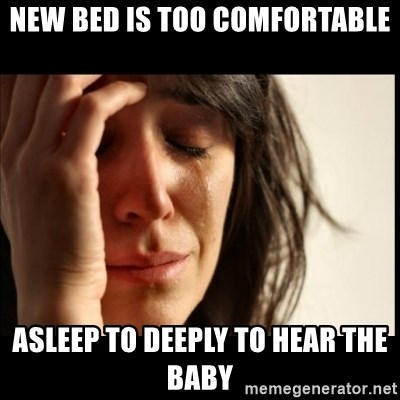 First World Problems - new bed is too comfortable asleep to deeply to hear the baby