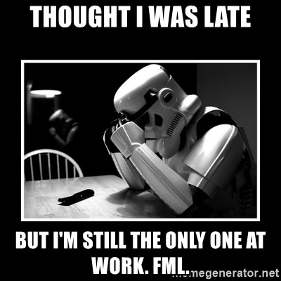 Sad Trooper - THought I was late but i'm still the only one at work. FML.