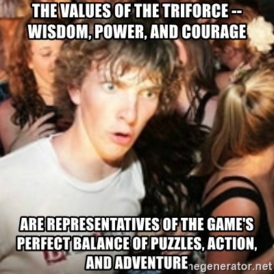 sudden realization guy - The values of the triforce -- Wisdom, power, and courage are representatives of the game's perfect balance of puzzles, action, and adventure