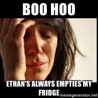 First World Problems - boo hoo Ethan's always empties my fridge