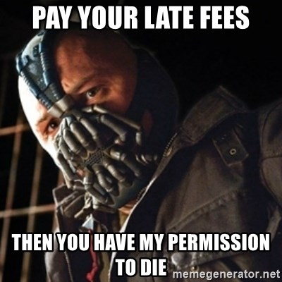Only then you have my permission to die - pay your late fees then you have my permission to die