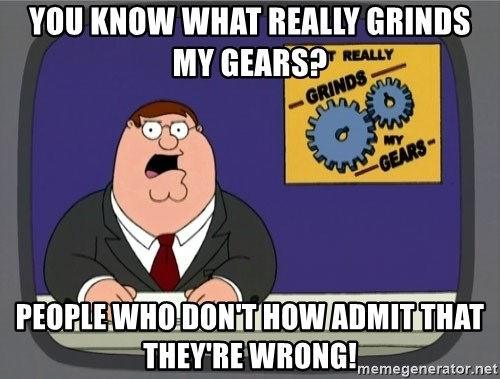 What really grinds my gears - you know what really grinds my gears? people who don't how admit that they're wrong!