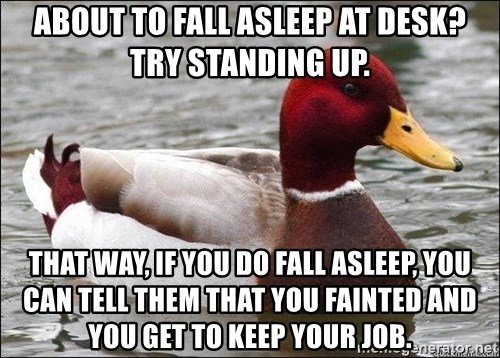 Malicious advice mallard - about to fall asleep at desk? try standing up. That way, if you do fall asleep, you can tell them that you fainted and you get to keep your job.