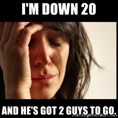 First World Problems - I'm down 20 and he's got 2 guys to go.