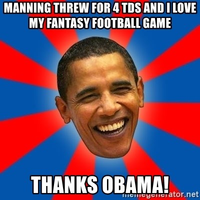 Obama - Manning threw for 4 tds and I love my fantasy football game thanks obama!