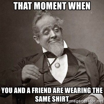 1889 [10] guy - That moment when you and a friend are wearing the same shirt
