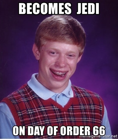 Bad Luck Brian - Becomes  jedi On day of order 66