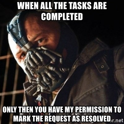 Only then you have my permission to die - when all the tasks are COMPLETED ONLY THEN YOU HAVE MY PERMISSION TO MARK THE REQUEST AS RESOLVED