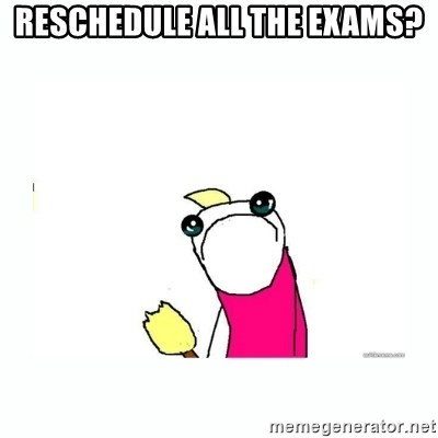 sad do all the things - reschedule all the exams?