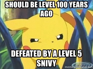 Unimpressed Pikachu - Should be level 100 years ago Defeated by a level 5 Snivy