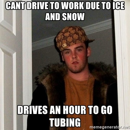 Scumbag Steve - cant drive to work due to ice and snow drives an hour to go tubing