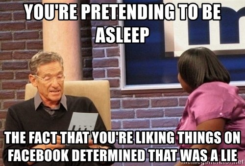 Maury Lie Detector - YOU'RE PRETENDING TO BE ASLEEP THE FACT THAT YOU'RE LIKING THINGS ON FACEBOOK DETERMINED THAT WAS A LIE