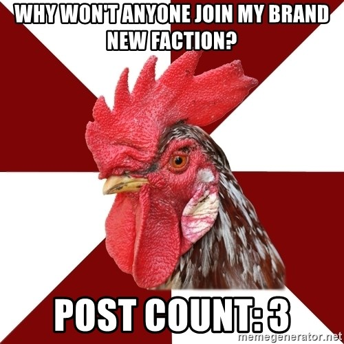 Roleplaying Rooster - why won't anyone join my brand new faction? Post count: 3
