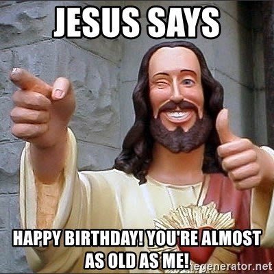 jesus says - Jesus says happy birthday! you're almost as old as me!