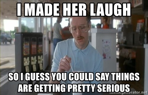 so i guess you could say things are getting pretty serious - I made her laugh  so i guess you could say things are getting pretty serious