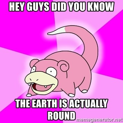 Slowpoke - HEY GUYS DID YOU KNOW THE EARTH IS ACTUALLY ROUND