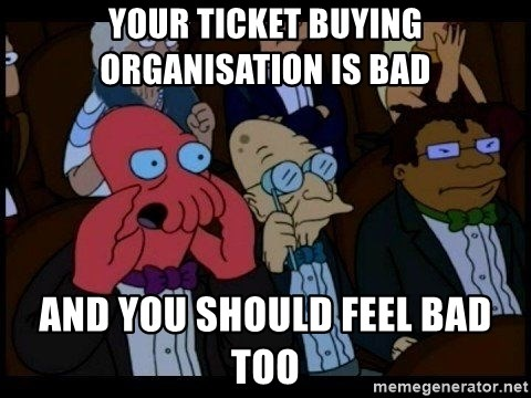 Zoidberg - your ticket buying organisation is bad And you should feel bad too