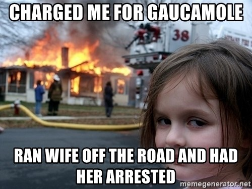 Disaster Girl - Charged me for Gaucamole Ran wife off the road and had her arrested