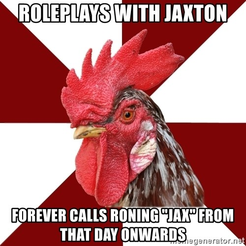 """Roleplaying Rooster - Roleplays with jaxton forever calls Roning """"Jax"""" from that day onwards"""