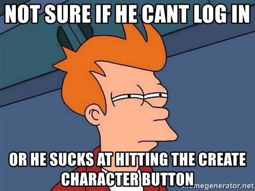 Futurama Fry - Not sure if he cant log in or he sucks at hitting the create character button