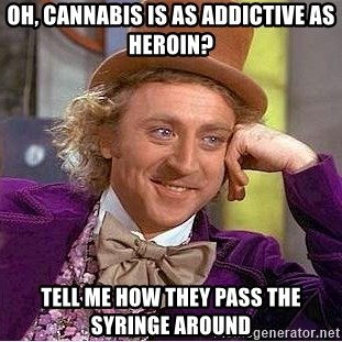 Willy Wonka - Oh, cannabis is as addictive as heroin? tell me how they pass the syringe around