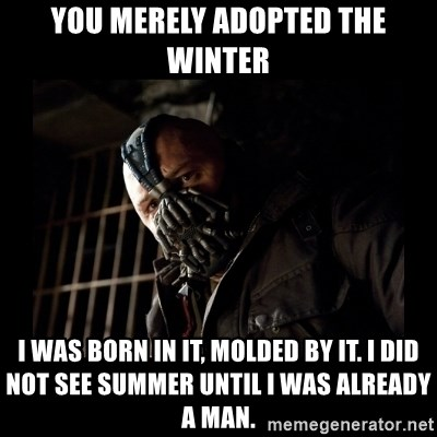 Bane Meme - you merely adopted the winter I was born in it, Molded by it. I did not see summer until I was already a man.