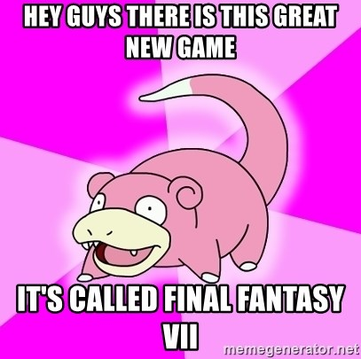 Slowpoke - Hey guys there is this great new game it's called Final fantasy vii