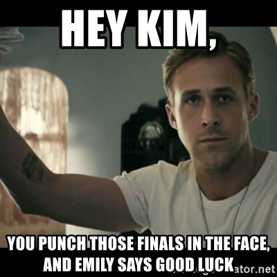 ryan gosling hey girl - Hey Kim, You punch those finals in the face, and Emily says Good Luck
