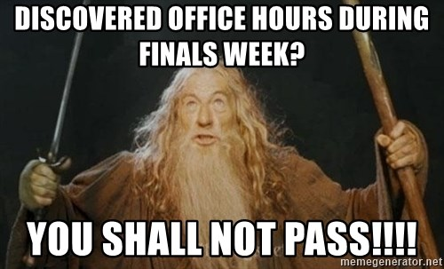 You shall not pass - discovered office hours during finals week? You SHALL NOT PASS!!!!