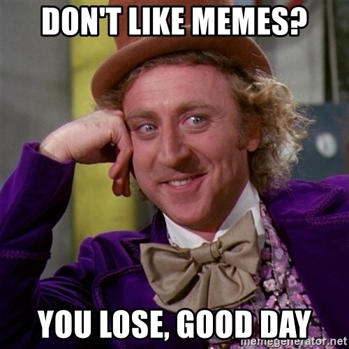Willy Wonka - don't like memes? You lose, good day