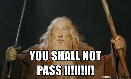 You shall not pass -  YOu shall not pass !!!!!!!!!