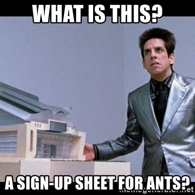 Zoolander for Ants - What is this? A sign-up sheet for ants?