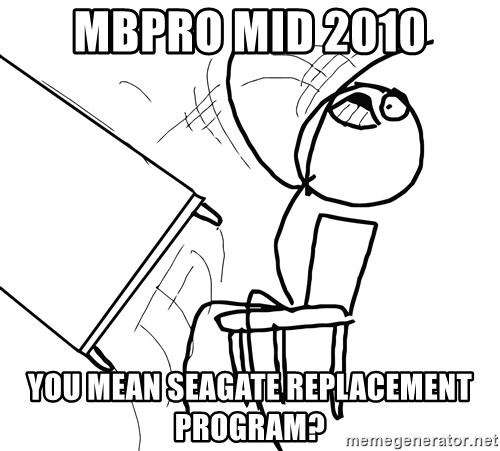 Desk Flip Rage Guy - MBPRO mid 2010 You Mean Seagate replacement program?