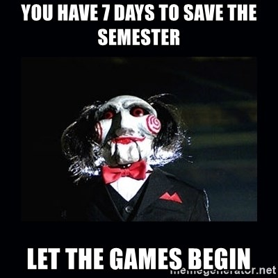 saw jigsaw meme - You have 7 days to save the semester let the games begin