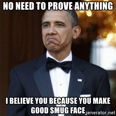 Not Bad Obama - no need to prove anything i believe you because you make good smug face