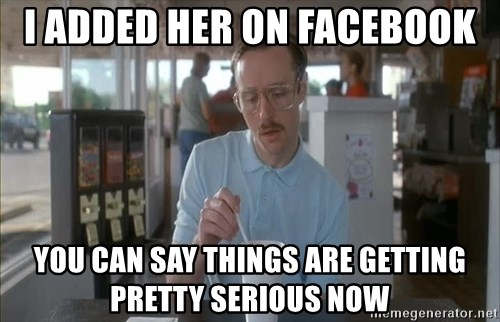 Things are getting pretty Serious (Napoleon Dynamite) - i added her on facebook you can say things are getting pretty serious now