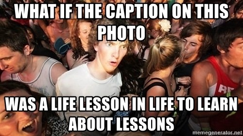 Sudden Realization Ralph - what if the caption on this photo was a life lesson in life to learn about lessons