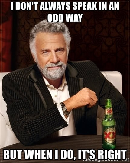 The Most Interesting Man In The World - I don't always speak in an odd way but when I do, it's right