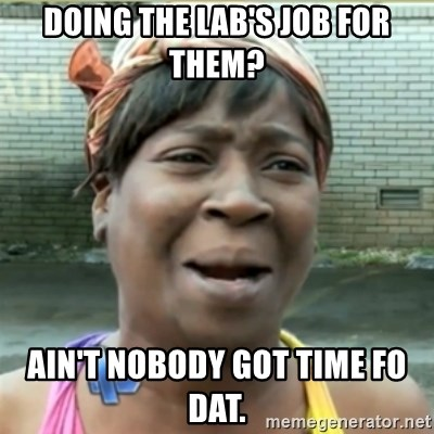 Ain't Nobody got time fo that - Doing the lab's job for them? Ain't nobody got time fo dat.