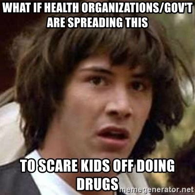 Conspiracy Keanu - what if health organizations/gov't are spreading this to scare kids off doing drugs