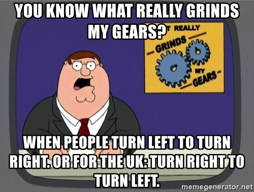 What really grinds my gears - You know what really grinds my gears? When people turn left to turn right. or for the UK: turn right to turn left.