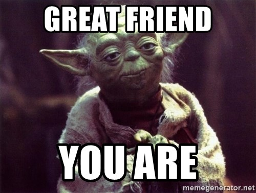 Yoda - Great Friend You are