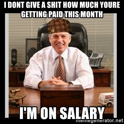 Scumbag Boss - i dont give a shit how much youre getting paid this month I'm on salary