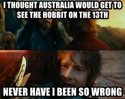 Never Have I Been So Wrong - i thought australia would get to see the hobbit on the 13th never have i been so wrong